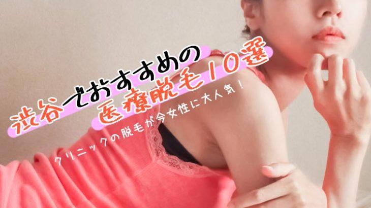 渋谷でおすすめの医療脱毛10選!クリニックの脱毛が女性に大人気!